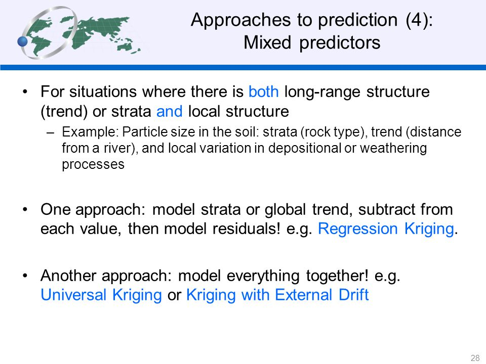 Approaches to prediction (4): Mixed predictors For situations where there is both long-range structure (trend) or strata and local structure –Example: Particle size in the soil: strata (rock type), trend (distance from a river), and local variation in depositional or weathering processes One approach: model strata or global trend, subtract from each value, then model residuals.