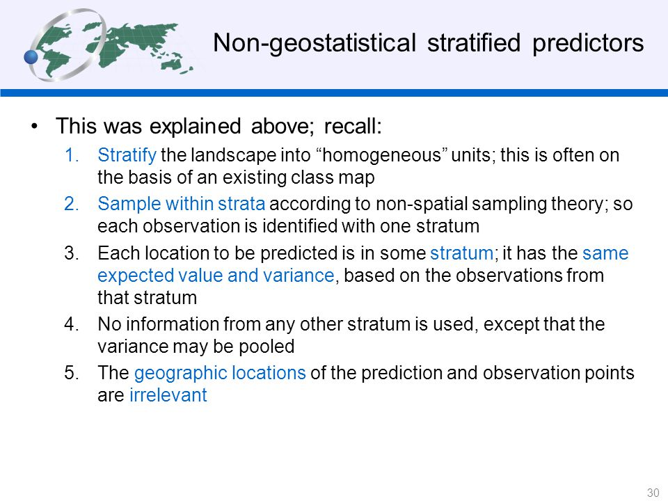 Non-geostatistical stratified predictors This was explained above; recall: 1.Stratify the landscape into homogeneous units; this is often on the basis of an existing class map 2.Sample within strata according to non-spatial sampling theory; so each observation is identified with one stratum 3.Each location to be predicted is in some stratum; it has the same expected value and variance, based on the observations from that stratum 4.No information from any other stratum is used, except that the variance may be pooled 5.The geographic locations of the prediction and observation points are irrelevant 30