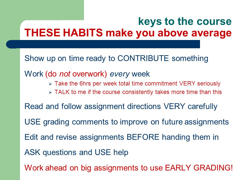 keys to the course THESE HABITS make you above average Show up on time ready to CONTRIBUTE something Work (do not overwork) every week  Take the 6hrs