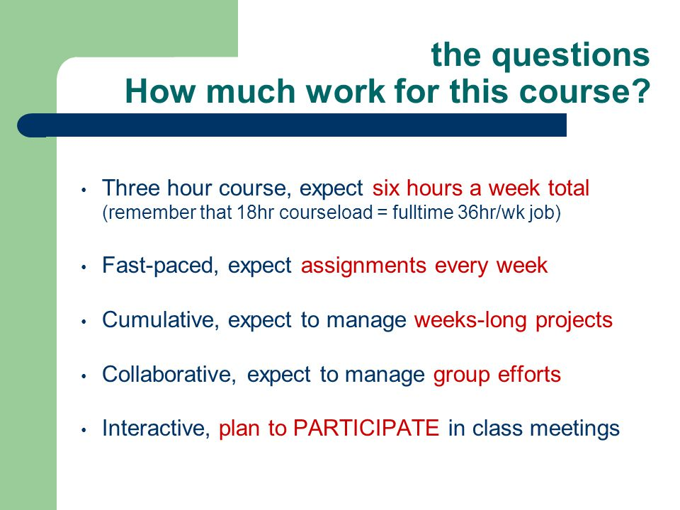 the questions How much work for this course? Three hour course, expect six hours a week total (remember that 18hr courseload = fulltime 36hr/wk job) F