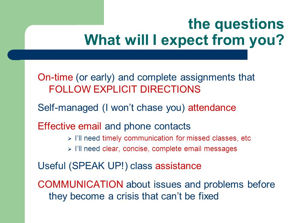 the questions What will I expect from you? On-time (or early) and complete assignments that FOLLOW EXPLICIT DIRECTIONS Self-managed (I won't chase you