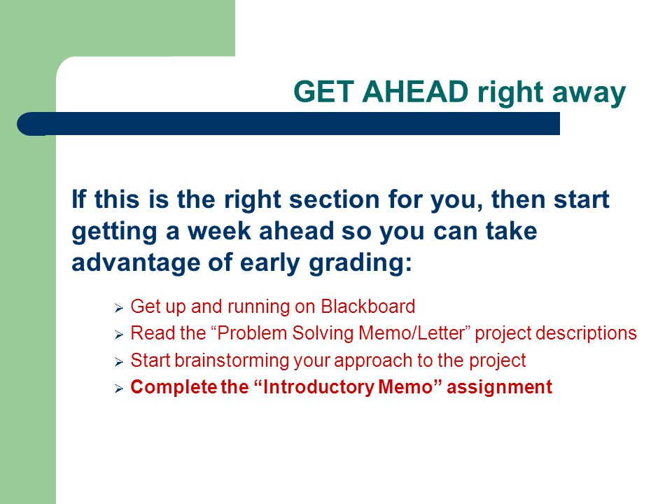 GET AHEAD right away If this is the right section for you, then start getting a week ahead so you can take advantage of early grading:  Get up and running on Blackboard  Read the Problem Solving Memo/Letter project descriptions  Start brainstorming your approach to the project  Complete the Introductory Memo assignment