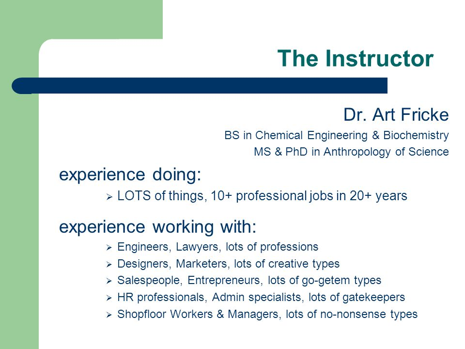 The Instructor Dr. Art Fricke BS in Chemical Engineering & Biochemistry MS & PhD in Anthropology of Science experience doing:  LOTS of things, 10+ pr