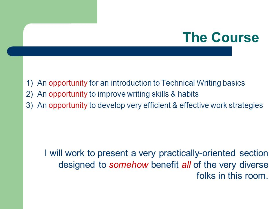 The Course 1) An opportunity for an introduction to Technical Writing basics 2) An opportunity to improve writing skills & habits 3) An opportunity to develop very efficient & effective work strategies I will work to present a very practically-oriented section designed to somehow benefit all of the very diverse folks in this room.