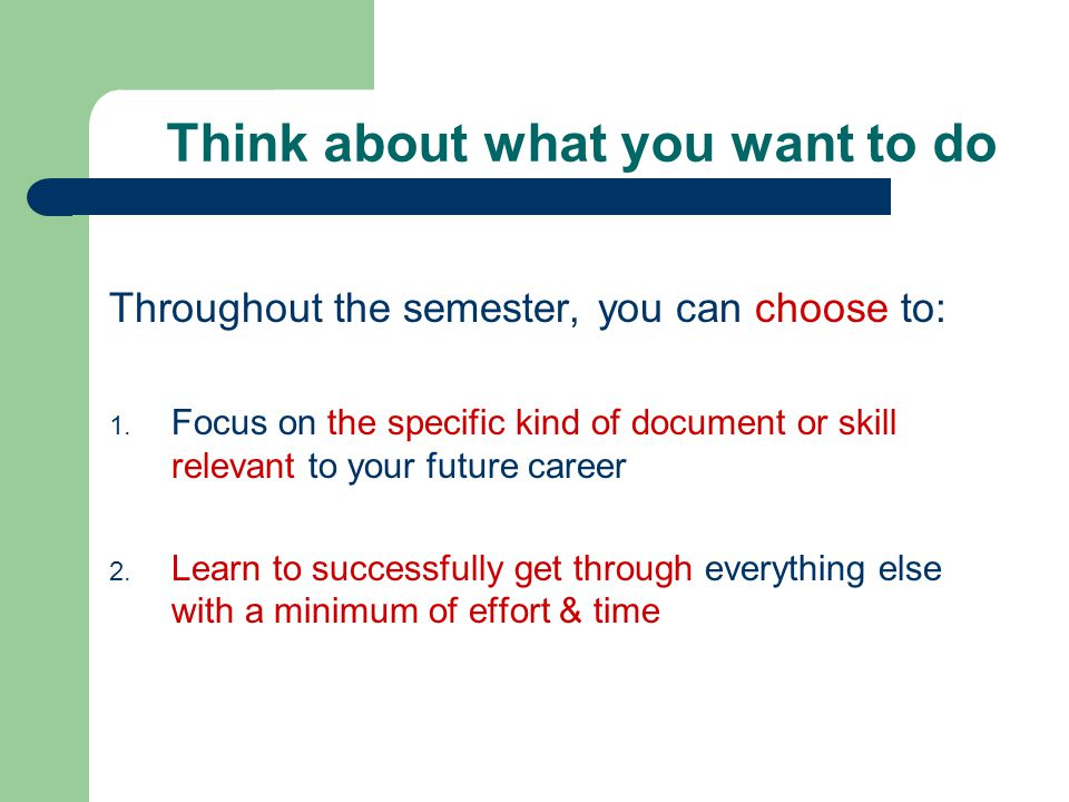Think about what you want to do Throughout the semester, you can choose to: 1. Focus on the specific kind of document or skill relevant to your future
