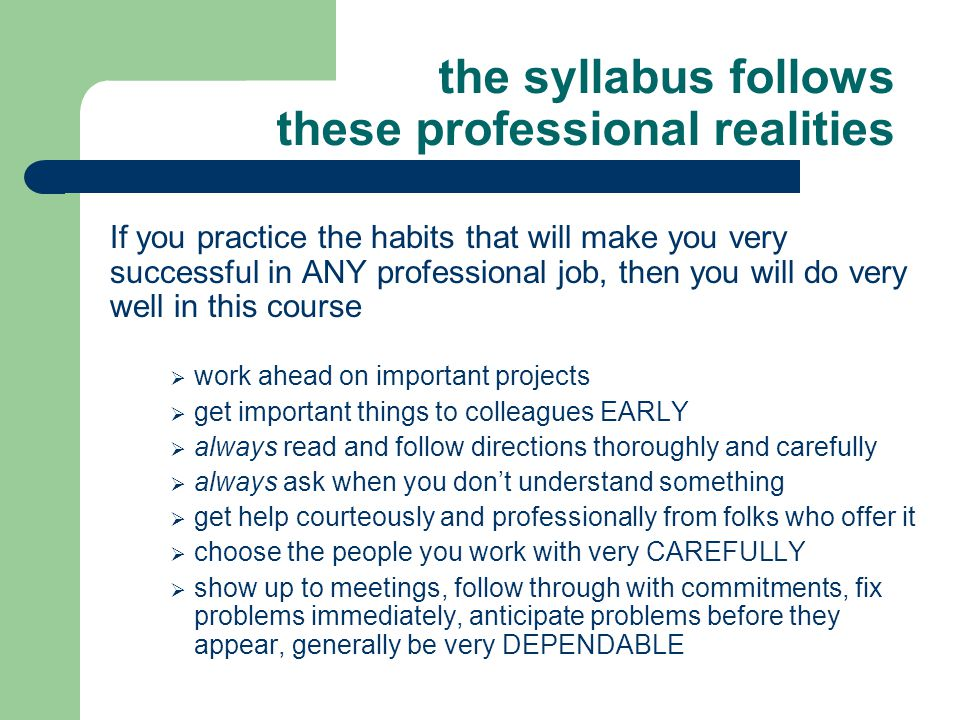 the syllabus follows these professional realities If you practice the habits that will make you very successful in ANY professional job, then you will do very well in this course  work ahead on important projects  get important things to colleagues EARLY  always read and follow directions thoroughly and carefully  always ask when you don't understand something  get help courteously and professionally from folks who offer it  choose the people you work with very CAREFULLY  show up to meetings, follow through with commitments, fix problems immediately, anticipate problems before they appear, generally be very DEPENDABLE