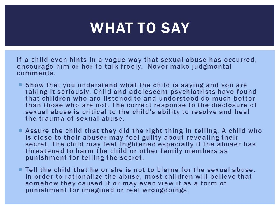 If a child even hints in a vague way that sexual abuse has occurred, encourage him or her to talk freely. Never make judgmental comments.  Show that
