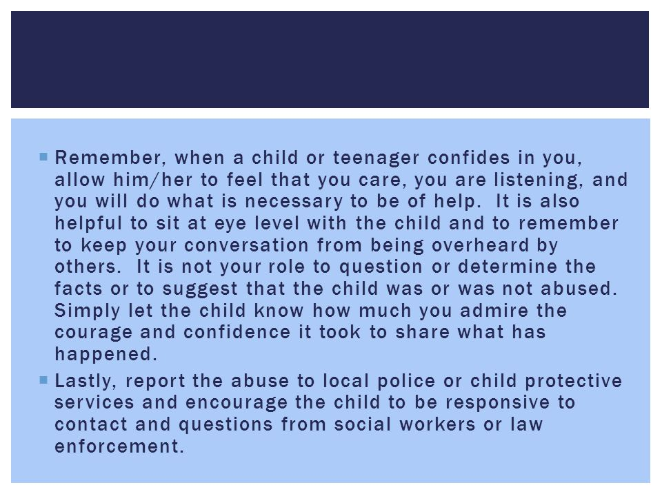  Remember, when a child or teenager confides in you, allow him/her to feel that you care, you are listening, and you will do what is necessary to be