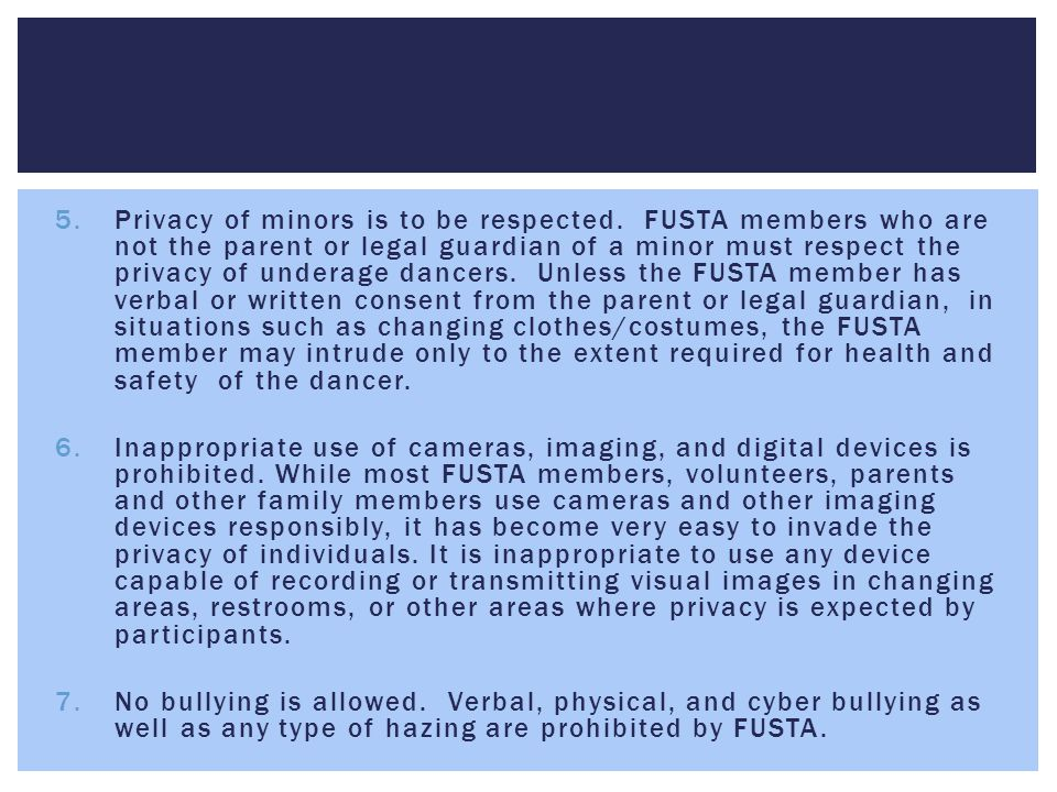 5.Privacy of minors is to be respected. FUSTA members who are not the parent or legal guardian of a minor must respect the privacy of underage dancers