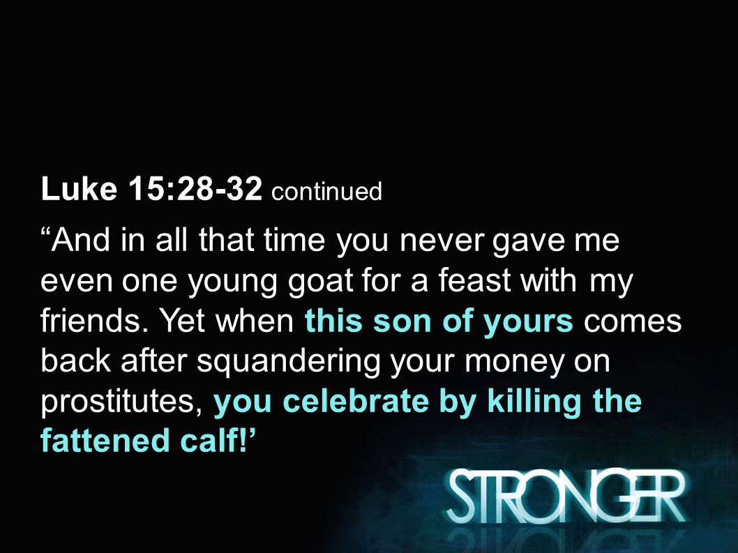 Luke 15:28-32 continued And in all that time you never gave me even one young goat for a feast with my friends.