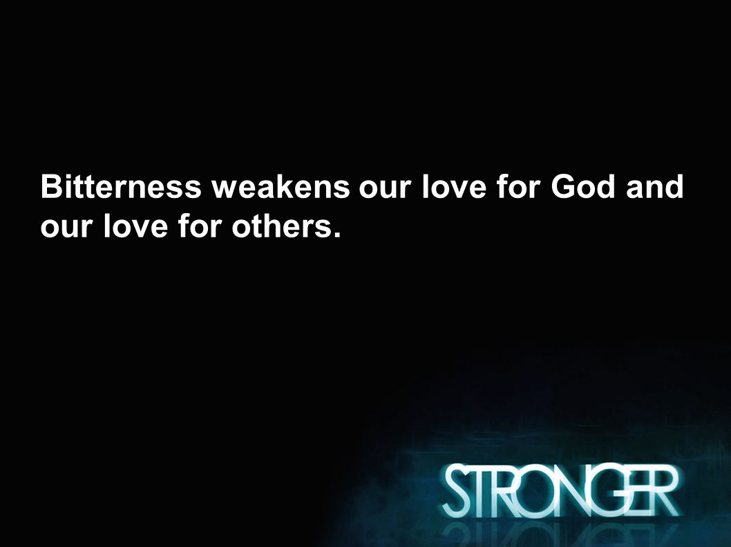 Bitterness weakens our love for God and our love for others.