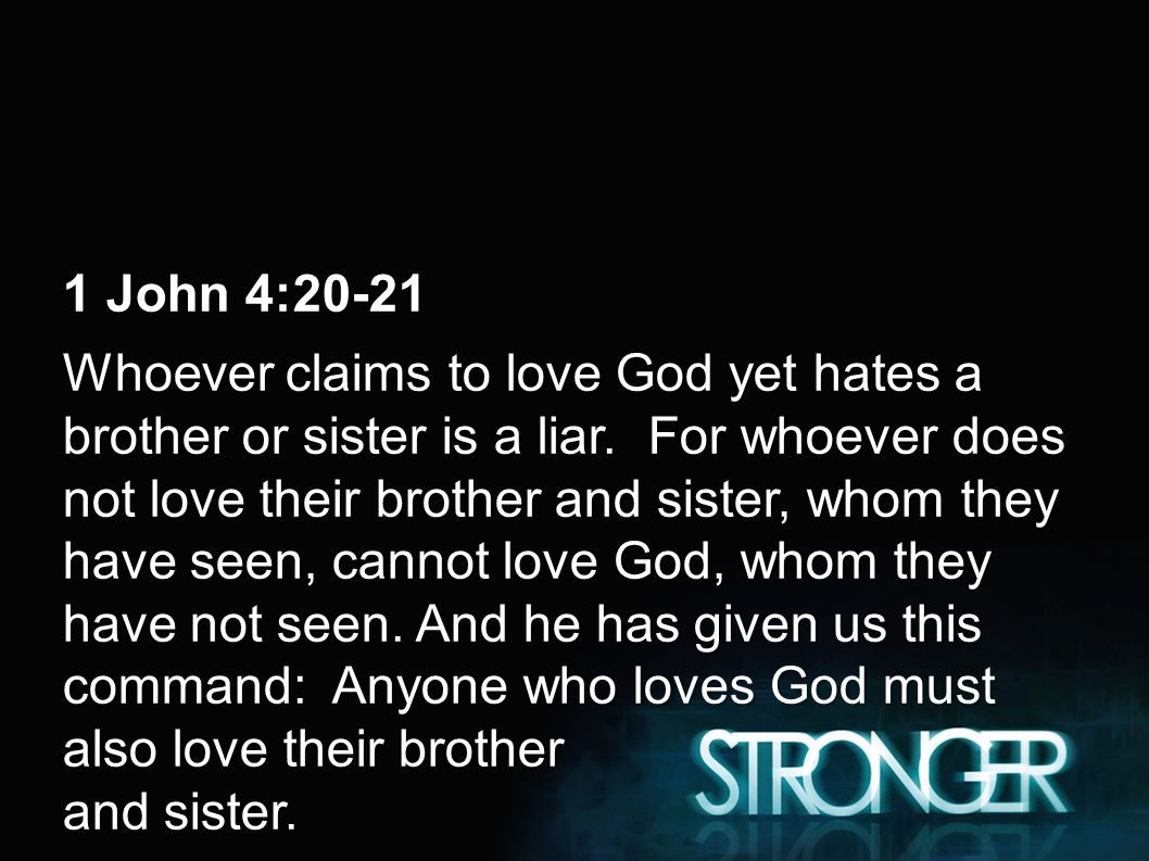1 John 4:20-21 Whoever claims to love God yet hates a brother or sister is a liar.