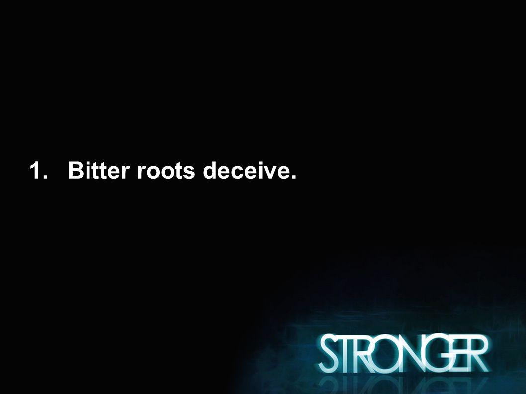 1.Bitter roots deceive.