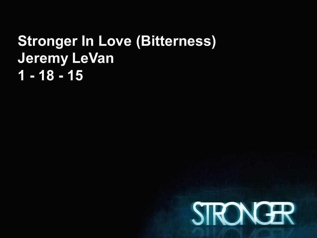 Stronger In Love (Bitterness) Jeremy LeVan 1 - 18 - 15