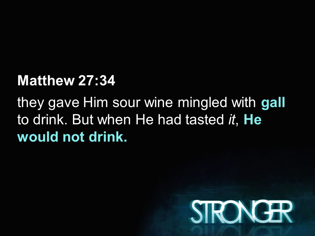 Matthew 27:34 they gave Him sour wine mingled with gall to drink.