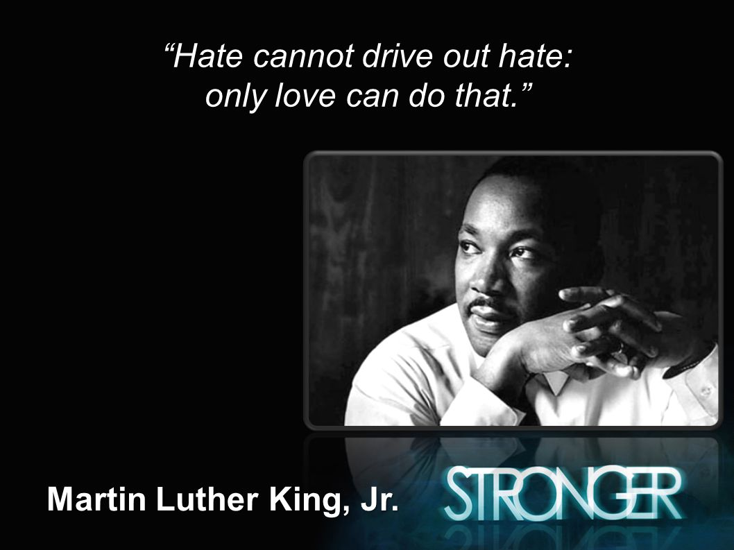 Hate cannot drive out hate: only love can do that. Martin Luther King, Jr.