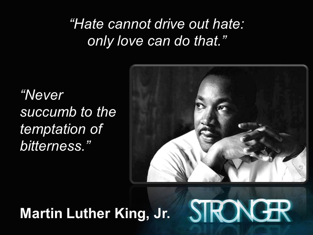 Hate cannot drive out hate: only love can do that. Never succumb to the temptation of bitterness. Martin Luther King, Jr.