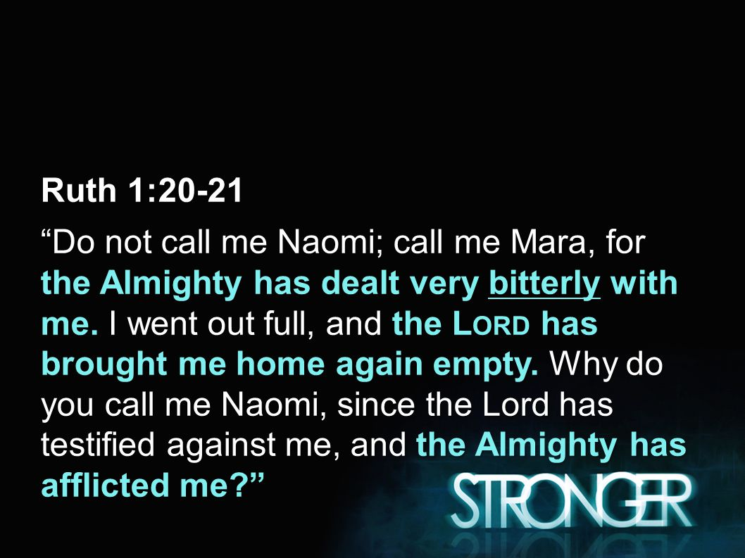 Ruth 1:20-21 Do not call me Naomi; call me Mara, for the Almighty has dealt very bitterly with me.
