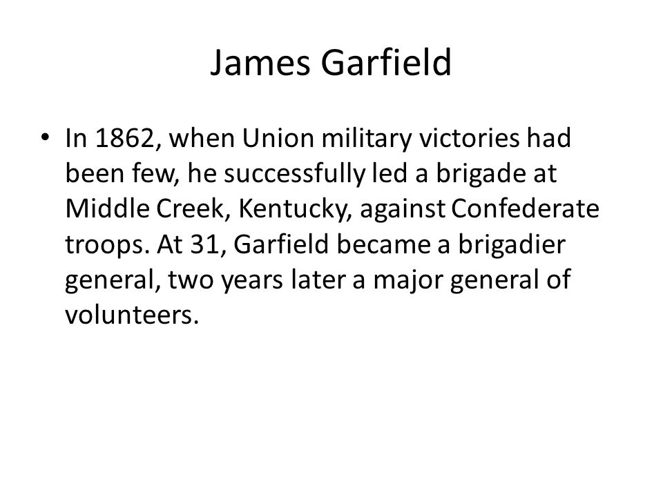 James Garfield In 1862, when Union military victories had been few, he successfully led a brigade at Middle Creek, Kentucky, against Confederate troops.