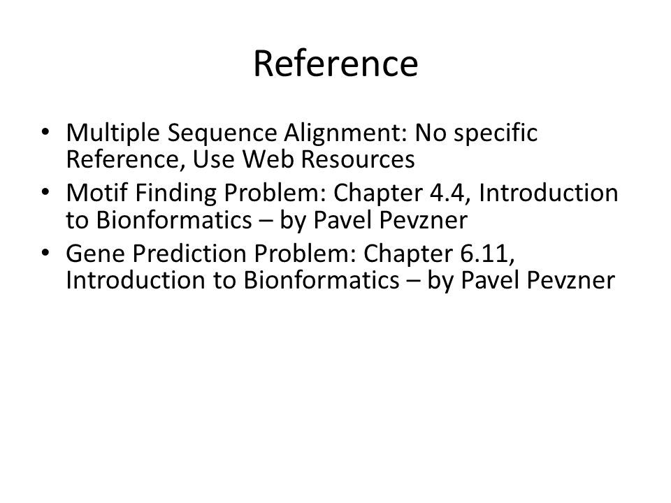 Reference Multiple Sequence Alignment: No specific Reference, Use Web Resources Motif Finding Problem: Chapter 4.4, Introduction to Bionformatics – by Pavel Pevzner Gene Prediction Problem: Chapter 6.11, Introduction to Bionformatics – by Pavel Pevzner
