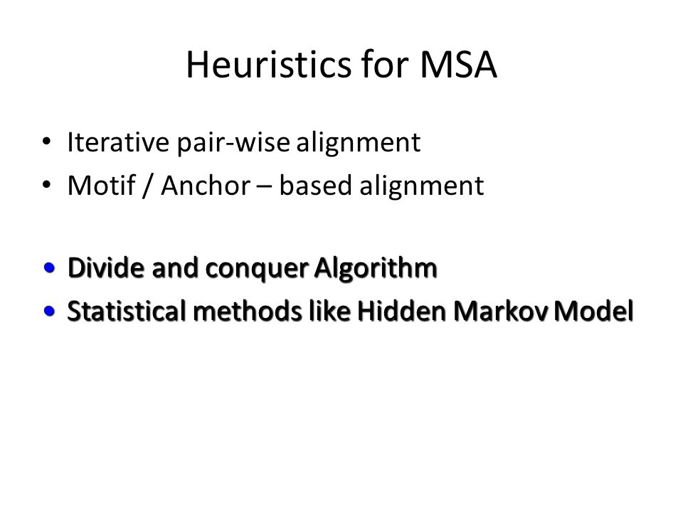 Heuristics for MSA Iterative pair-wise alignment Motif / Anchor – based alignment Divide and conquer AlgorithmDivide and conquer Algorithm Statistical methods like Hidden Markov ModelStatistical methods like Hidden Markov Model