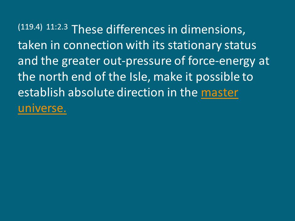 (119.4) 11:2.3 These differences in dimensions, taken in connection with its stationary status and the greater out-pressure of force-energy at the north end of the Isle, make it possible to establish absolute direction in the master universe.master universe.