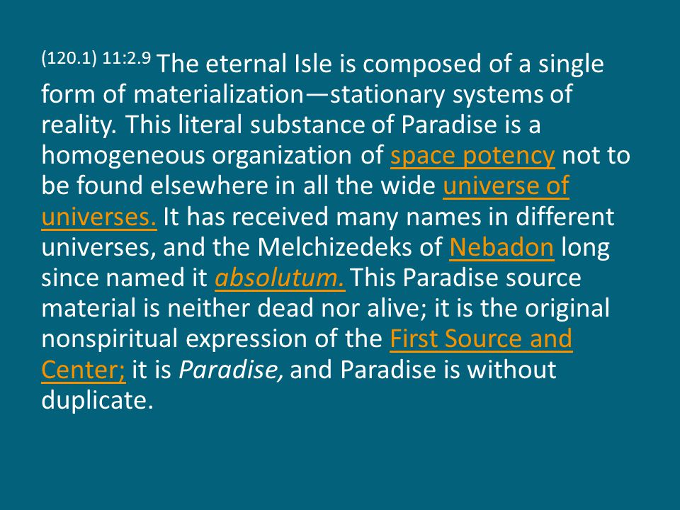 (120.1) 11:2.9 The eternal Isle is composed of a single form of materialization—stationary systems of reality.