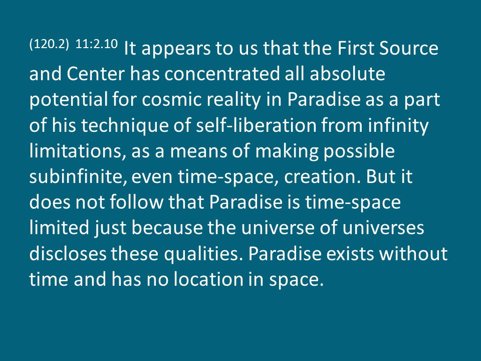 (120.2) 11:2.10 It appears to us that the First Source and Center has concentrated all absolute potential for cosmic reality in Paradise as a part of his technique of self-liberation from infinity limitations, as a means of making possible subinfinite, even time-space, creation.