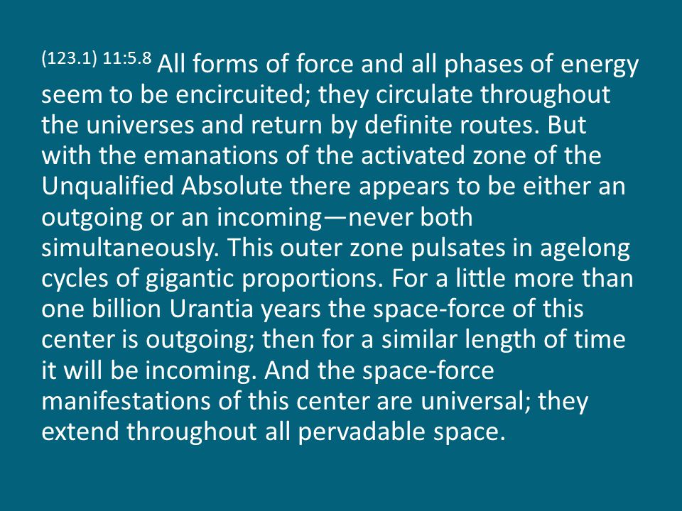 (123.1) 11:5.8 All forms of force and all phases of energy seem to be encircuited; they circulate throughout the universes and return by definite routes.