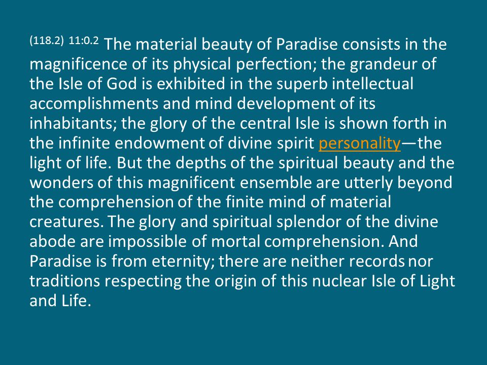 (118.2) 11:0.2 The material beauty of Paradise consists in the magnificence of its physical perfection; the grandeur of the Isle of God is exhibited in the superb intellectual accomplishments and mind development of its inhabitants; the glory of the central Isle is shown forth in the infinite endowment of divine spirit personality—the light of life.