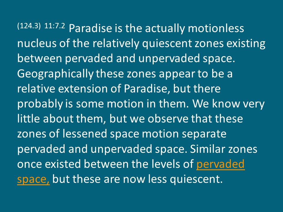 (124.3) 11:7.2 Paradise is the actually motionless nucleus of the relatively quiescent zones existing between pervaded and unpervaded space.