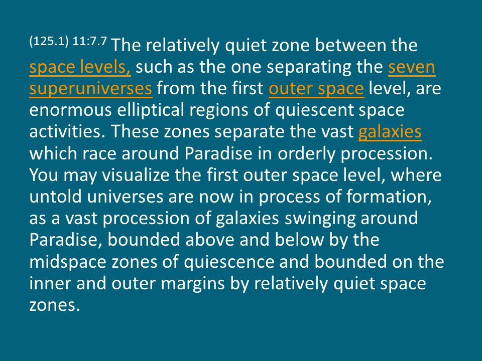 (125.1) 11:7.7 The relatively quiet zone between the space levels, such as the one separating the seven superuniverses from the first outer space level, are enormous elliptical regions of quiescent space activities.