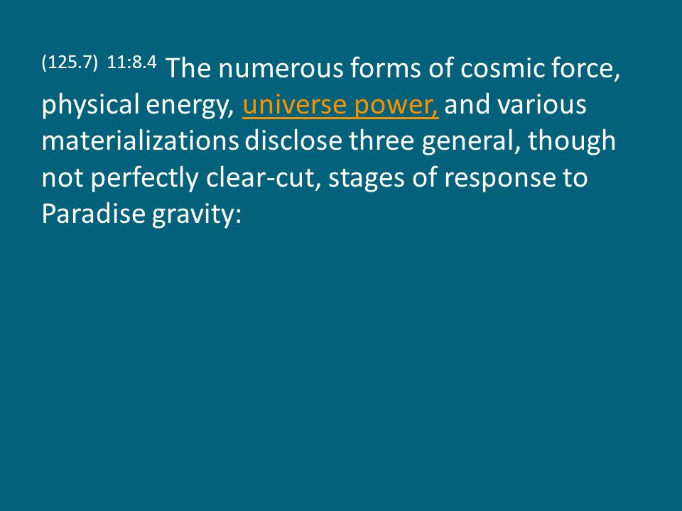 (125.7) 11:8.4 The numerous forms of cosmic force, physical energy, universe power, and various materializations disclose three general, though not perfectly clear-cut, stages of response to Paradise gravity:universe power,