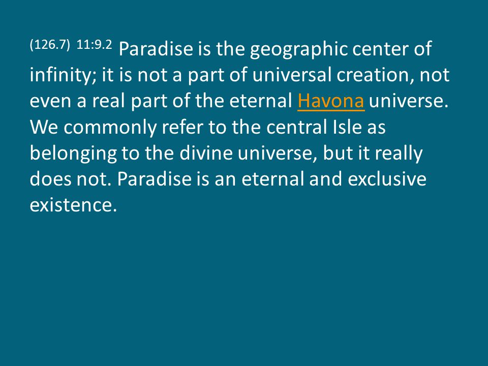 (126.7) 11:9.2 Paradise is the geographic center of infinity; it is not a part of universal creation, not even a real part of the eternal Havona universe.