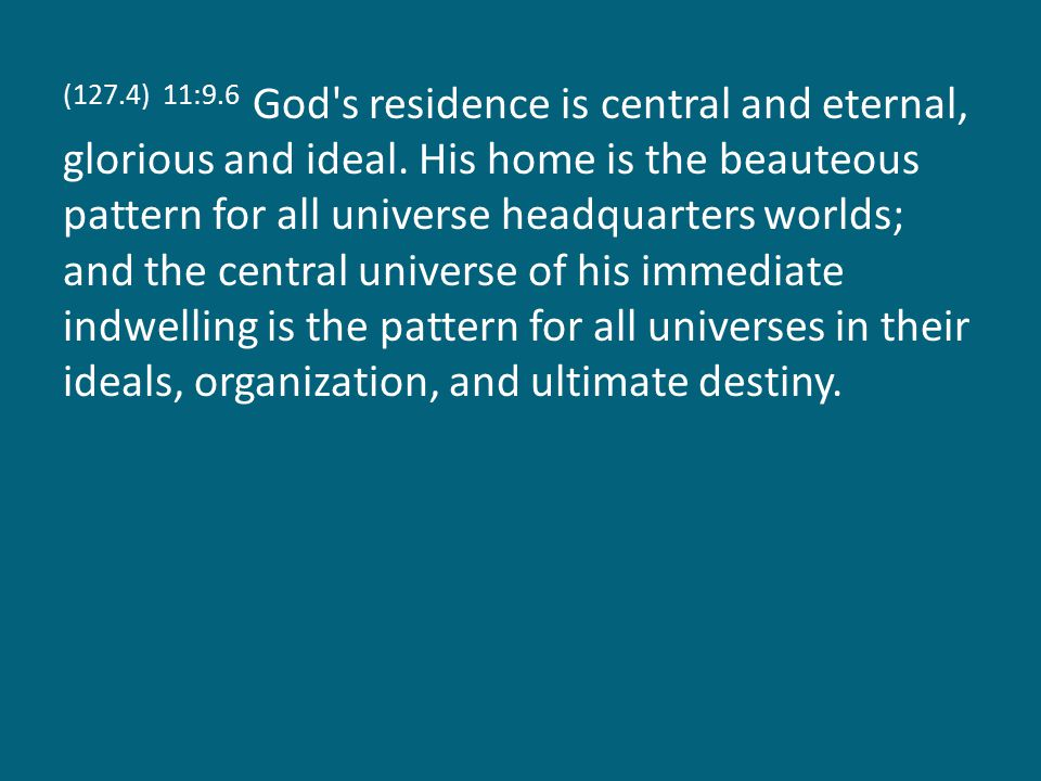 (127.4) 11:9.6 God s residence is central and eternal, glorious and ideal.