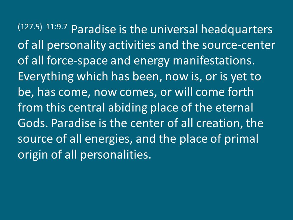 (127.5) 11:9.7 Paradise is the universal headquarters of all personality activities and the source-center of all force-space and energy manifestations.