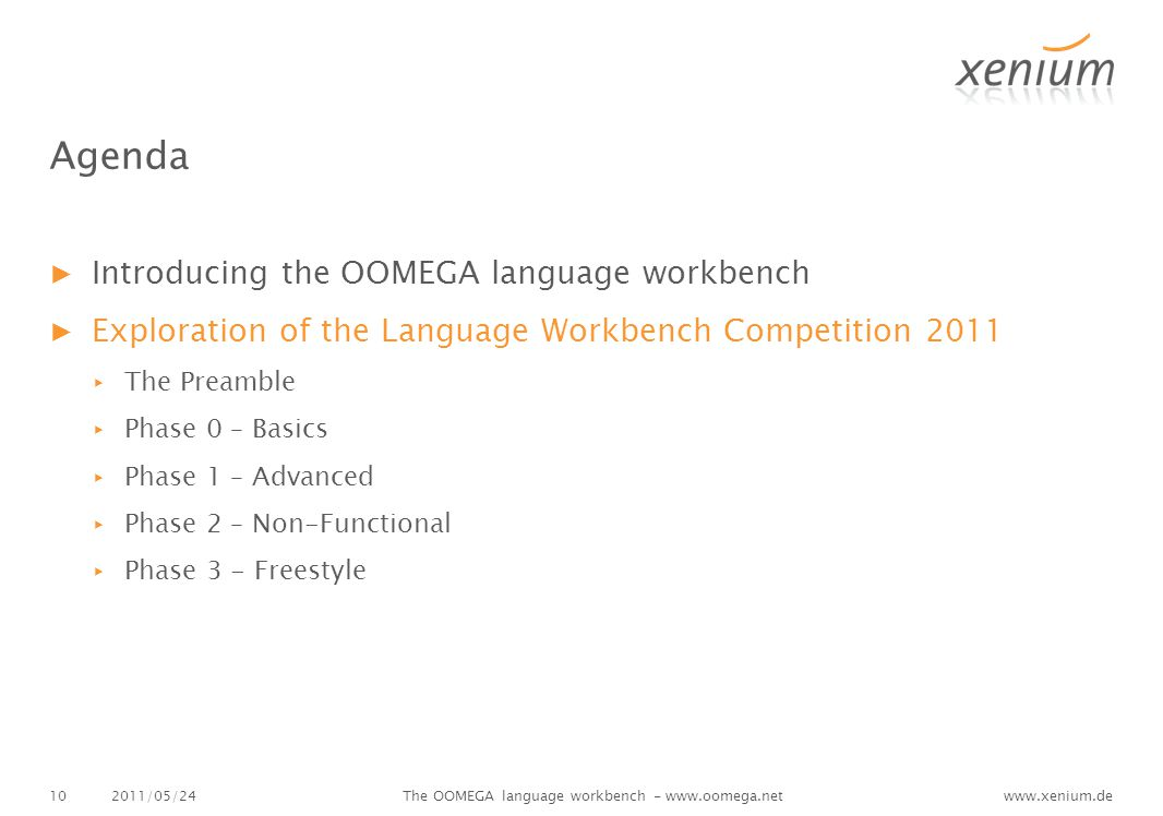 www.xenium.de2011/05/24The OOMEGA language workbench - www.oomega.net10 Agenda ▶Introducing the OOMEGA language workbench ▶Exploration of the Language Workbench Competition 2011 ▸The Preamble ▸Phase 0 – Basics ▸Phase 1 – Advanced ▸Phase 2 – Non-Functional ▸Phase 3 - Freestyle