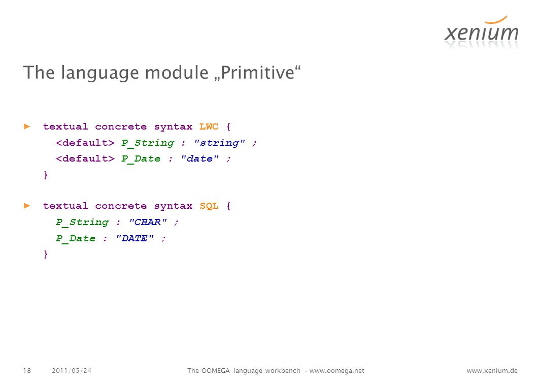 "www.xenium.de The language module ""Primitive ▶ textual concrete syntax LWC { P_String : string ; P_Date : date ; } ▶ textual concrete syntax SQL { P_String : CHAR ; P_Date : DATE ; } 2011/05/24The OOMEGA language workbench - www.oomega.net18"