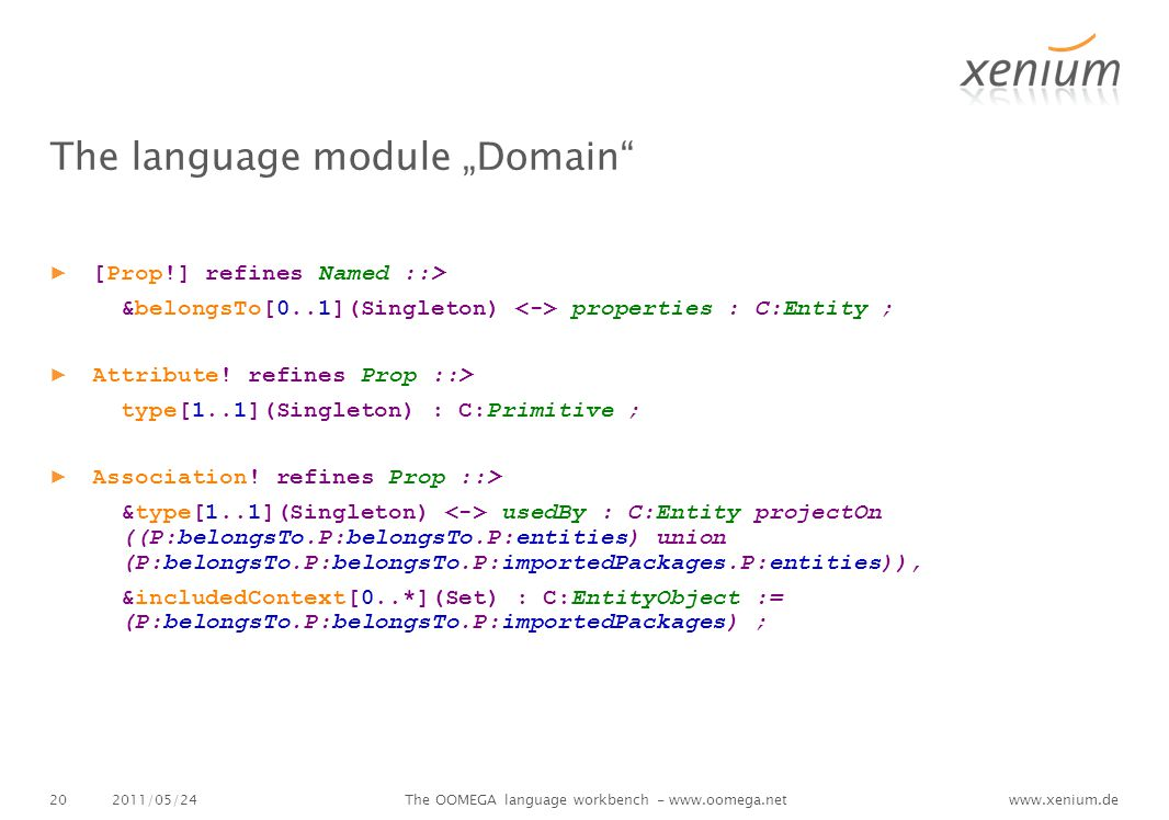 "www.xenium.de The language module ""Domain ▶ [Prop!] refines Named ::> &belongsTo[0..1](Singleton) properties : C:Entity ; ▶ Attribute."