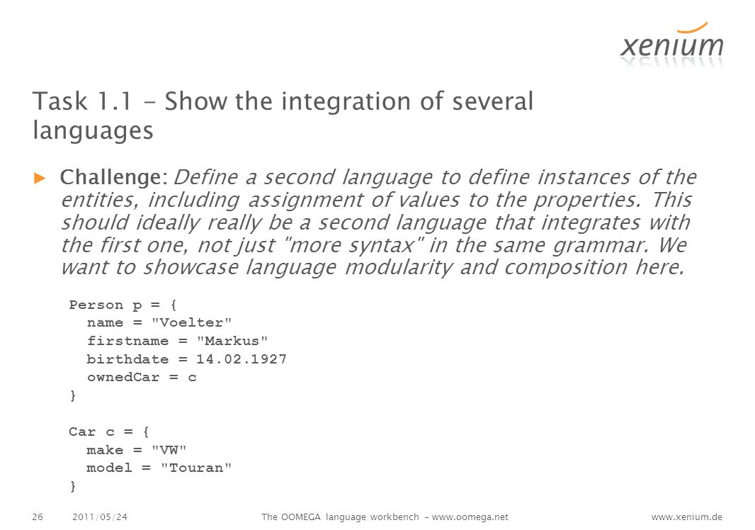 www.xenium.de Task 1.1 - Show the integration of several languages ▶Challenge: Define a second language to define instances of the entities, including assignment of values to the properties.