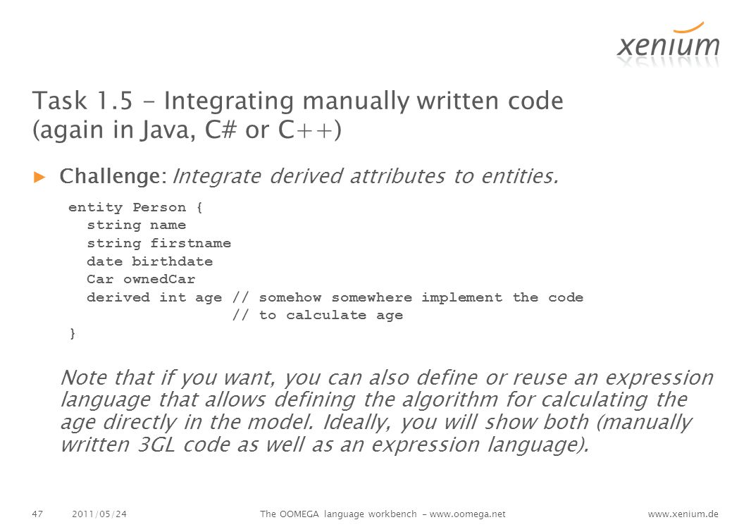 www.xenium.de Task 1.5 - Integrating manually written code (again in Java, C# or C++) ▶Challenge: Integrate derived attributes to entities.