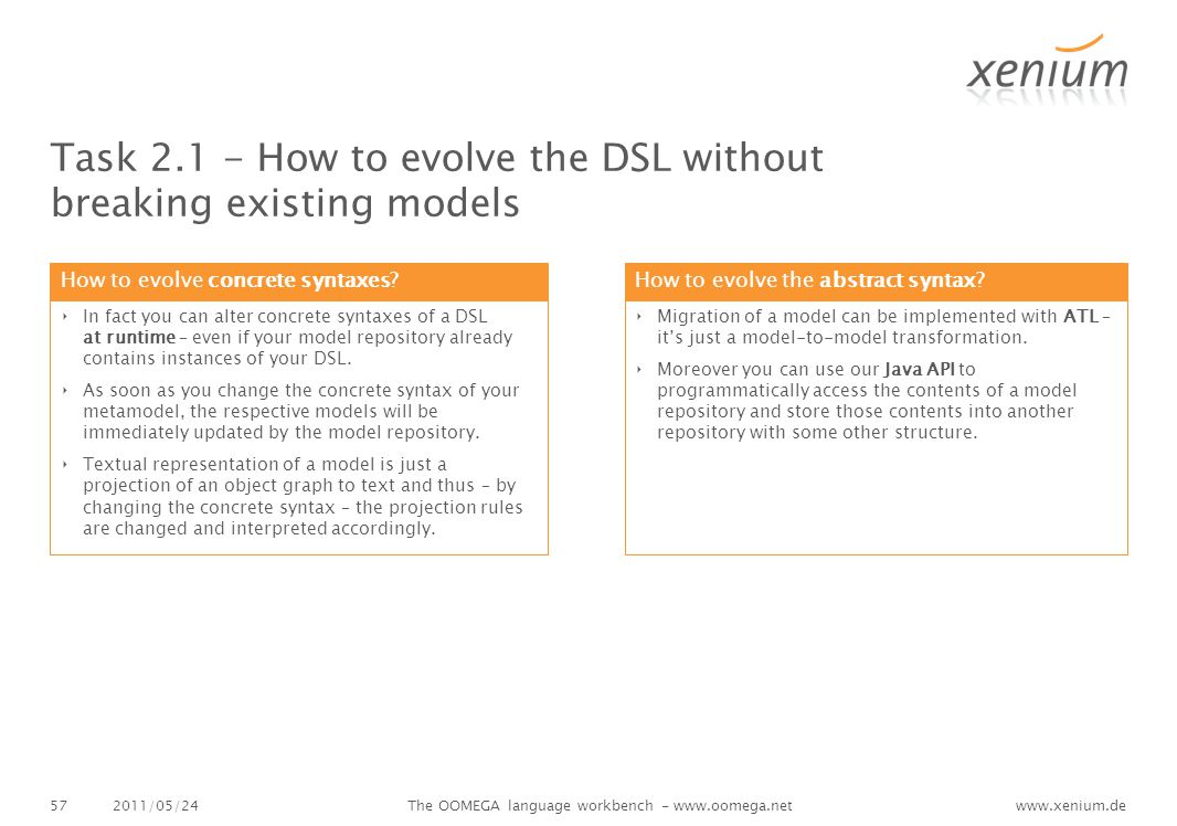 www.xenium.de Task 2.1 - How to evolve the DSL without breaking existing models 2011/05/24The OOMEGA language workbench - www.oomega.net57 How to evolve concrete syntaxes.