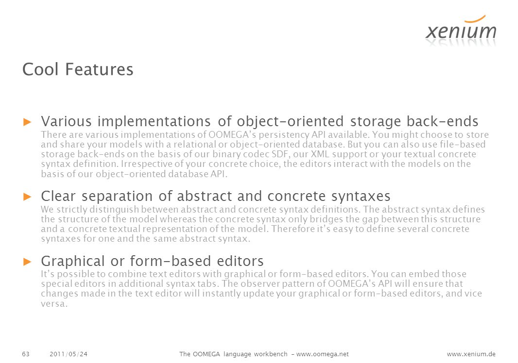www.xenium.de Cool Features ▶Various implementations of object-oriented storage back-ends There are various implementations of OOMEGA's persistency API available.