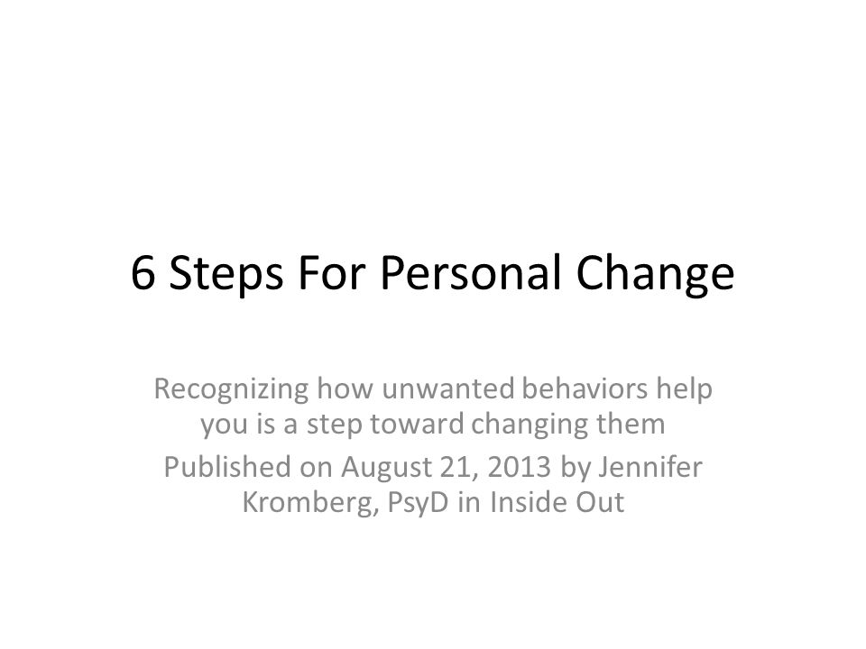 6 Steps For Personal Change Recognizing how unwanted behaviors help you is a step toward changing them Published on August 21, 2013 by Jennifer Krombe