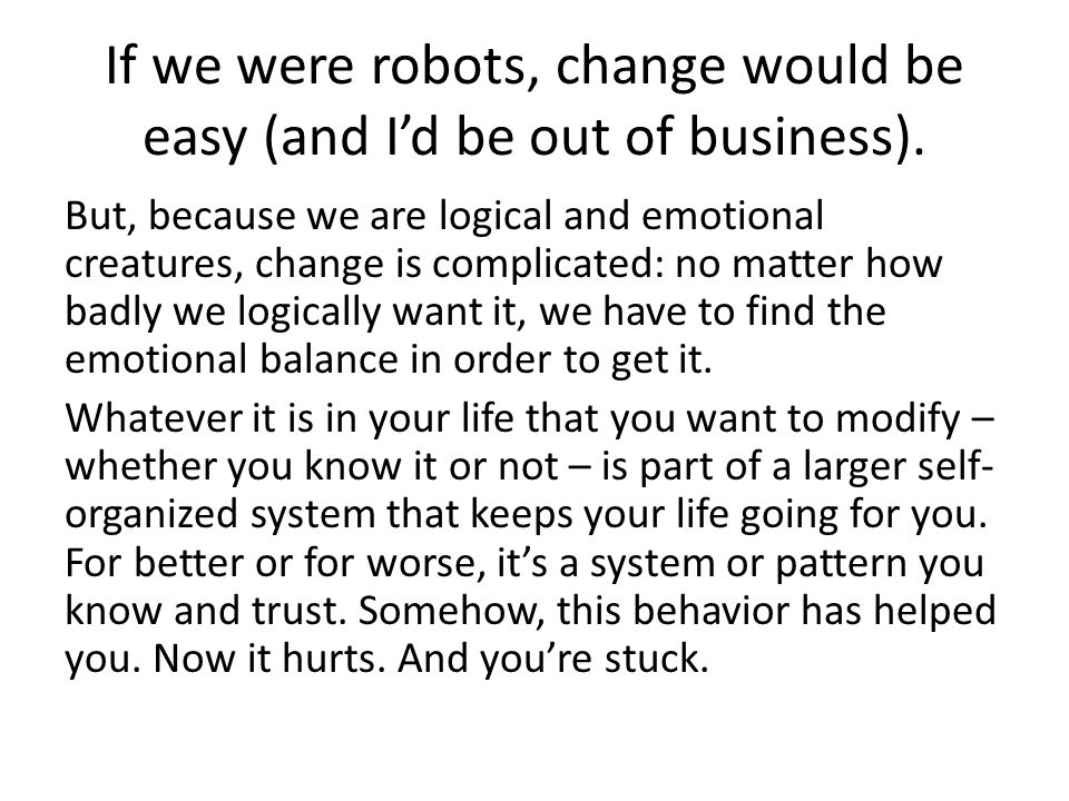 If we were robots, change would be easy (and I'd be out of business). But, because we are logical and emotional creatures, change is complicated: no m