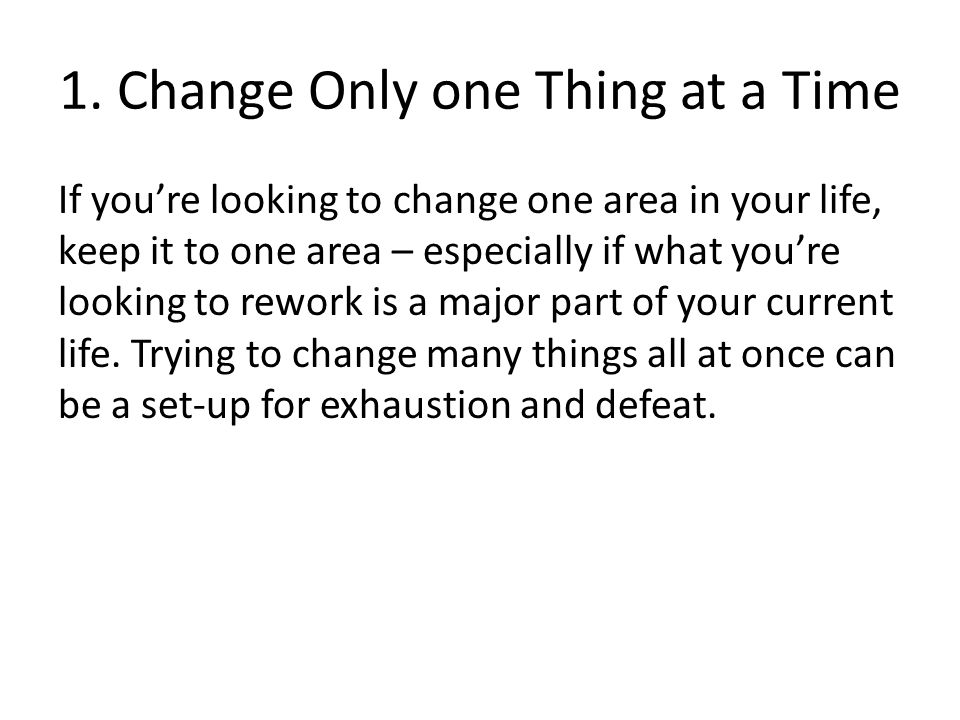 1. Change Only one Thing at a Time If you're looking to change one area in your life, keep it to one area – especially if what you're looking to rewor