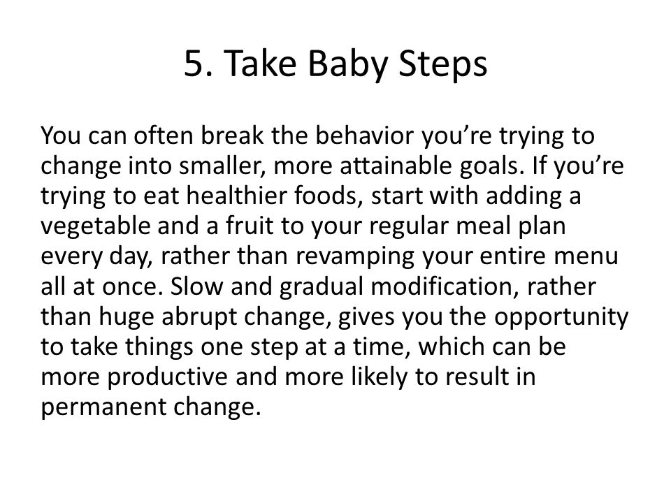 5. Take Baby Steps You can often break the behavior you're trying to change into smaller, more attainable goals. If you're trying to eat healthier foo