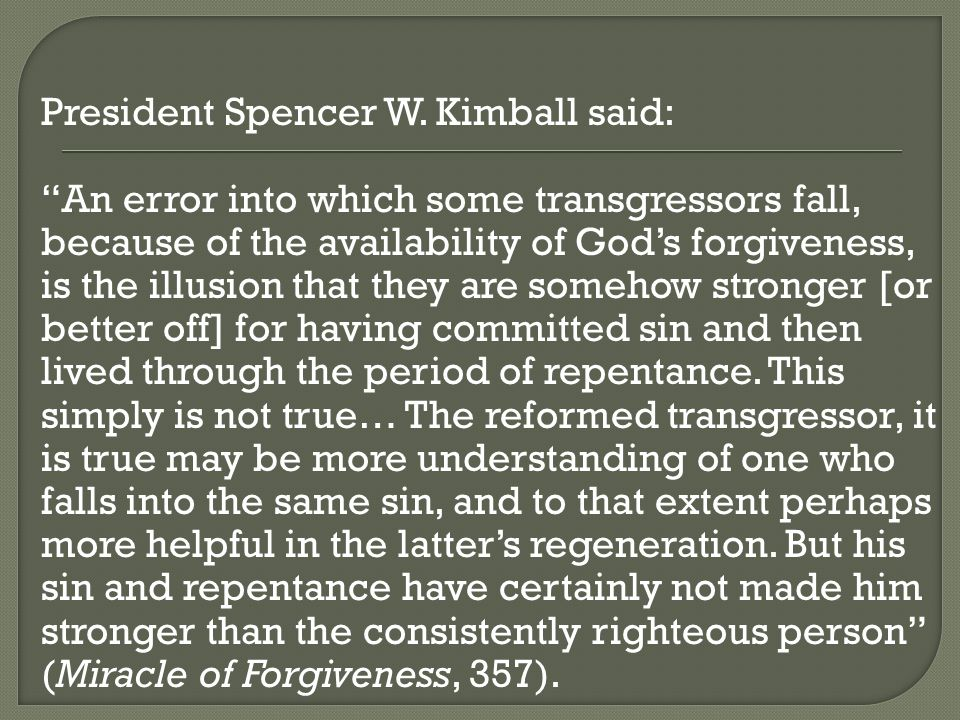 """President Spencer W. Kimball said: """"An error into which some transgressors fall, because of the availability of God's forgiveness, is the illusion tha"""