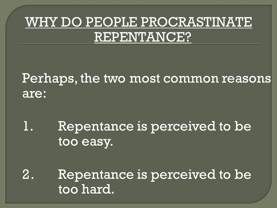 WHY DO PEOPLE PROCRASTINATE REPENTANCE? Perhaps, the two most common reasons are: 1.Repentance is perceived to be too easy. 2.Repentance is perceived