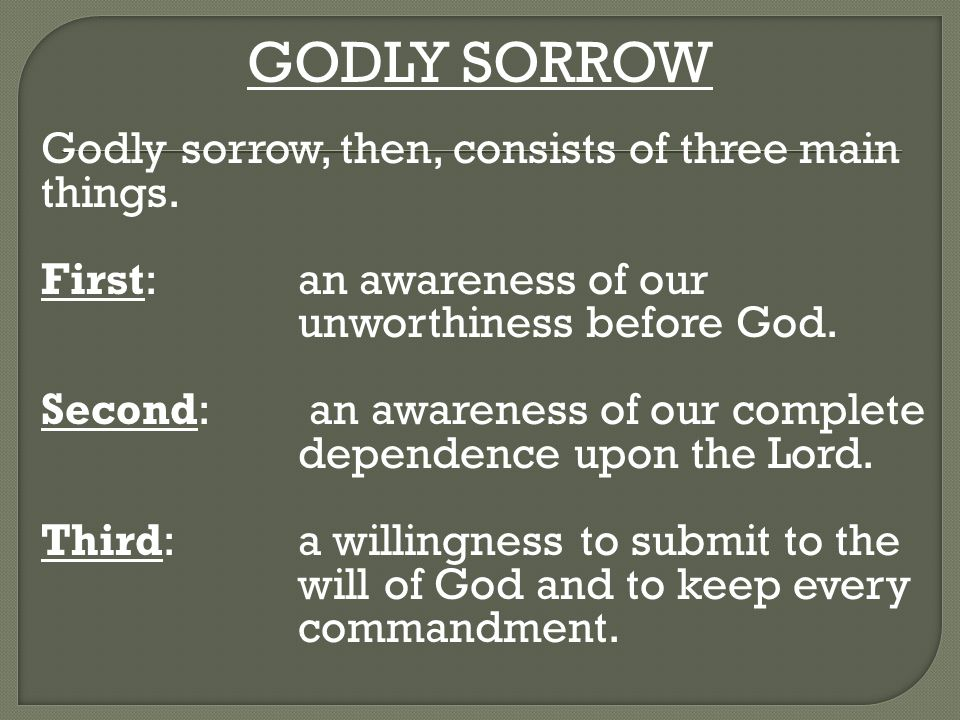GODLY SORROW Godly sorrow, then, consists of three main things. First: an awareness of our unworthiness before God. Second: an awareness of our comple